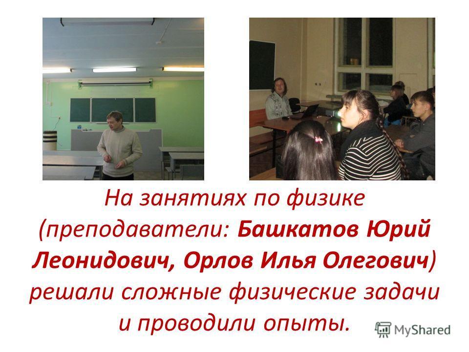 На занятиях по физике (преподаватели: Башкатов Юрий Леонидович, Орлов Илья Олегович) решали сложные физические задачи и проводили опыты.
