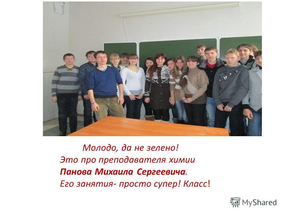 Молодо, да не зелено! Это про преподавателя химии Панова Михаила Сергеевича. Его занятия- просто супер! Класс!