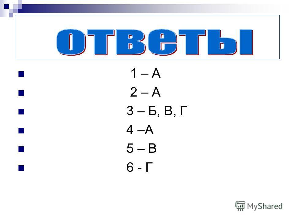 1 – А 2 – А 3 – Б, В, Г 4 –А 5 – В 6 - Г