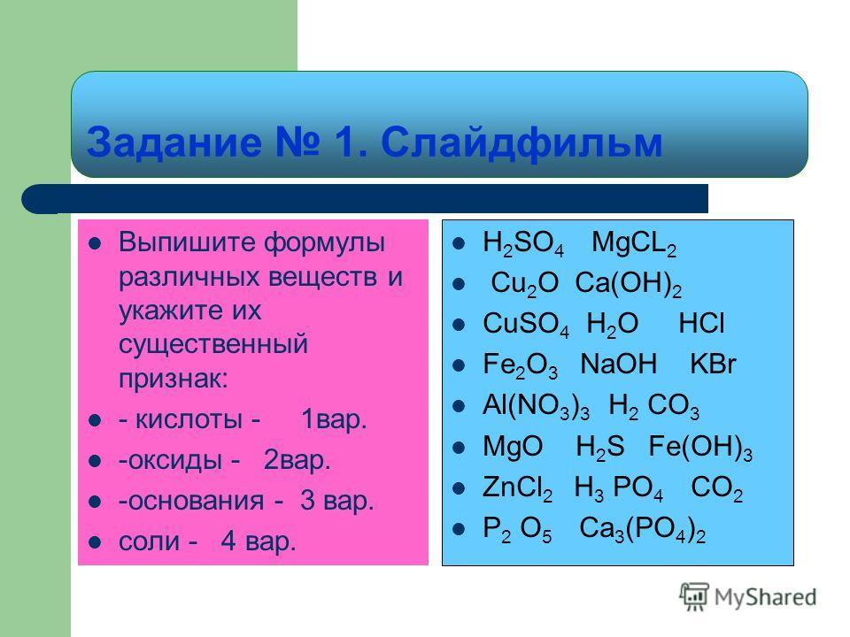 Задание 1. Слайдфильм Выпишите формулы различных веществ и укажите их существенный признак: - кислоты - 1вар. -оксиды - 2вар. -основания - 3 вар. соли - 4 вар. H 2 SO 4 MgCL 2 Cu 2 O Ca(OH) 2 CuSO 4 H 2 O HCl Fe 2 O 3 NaOH KBr Al(NO 3 ) 3 H 2 CO 3 Mg