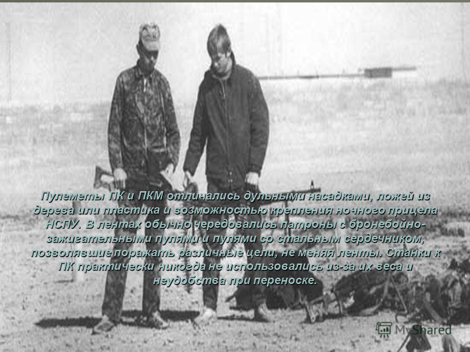Наряду с автоматами Калашникова, ПК были наиболее распространенным оружием. В боевых выходах доля пулеметов в разведподразделениях возрастала необходимость усиления огневых возможностей заставляла брать по 2-3 ПК на взвод или иметь пулеметчика в кажд