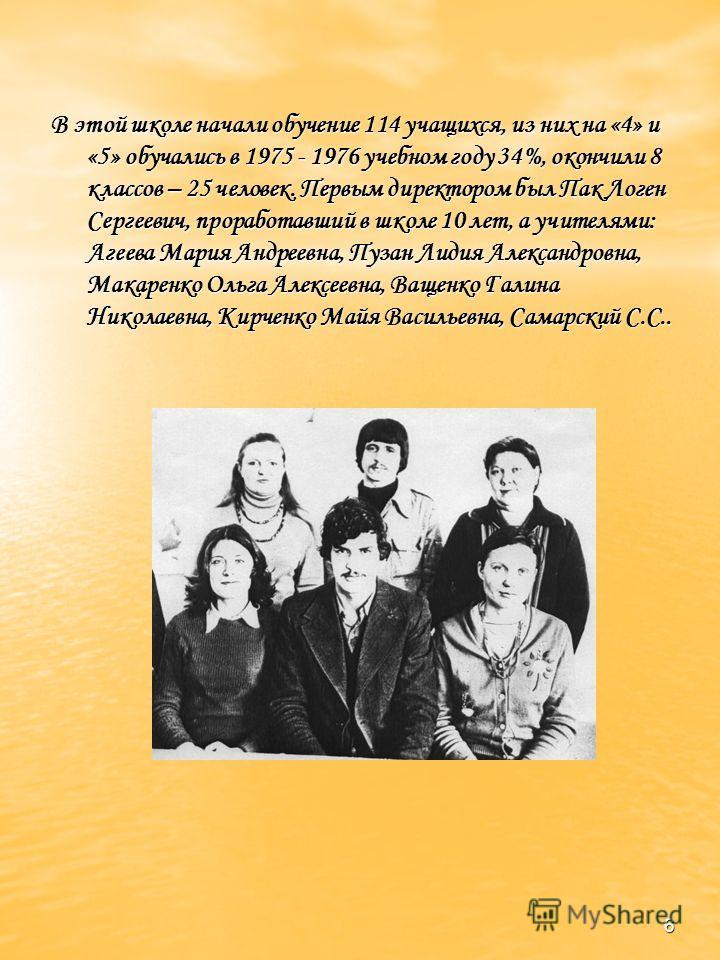 6 В этой школе начали обучение 114 учащихся, из них на «4» и «5» обучались в 1975 - 1976 учебном году 34%, окончили 8 классов – 25 человек. Первым директором был Пак Логен Сергеевич, проработавший в школе 10 лет, а учителями: Агеева Мария Андреевна,