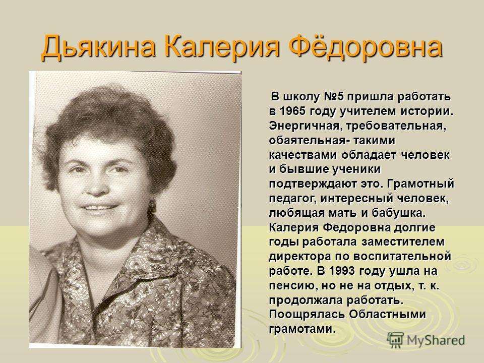 Дьякина Калерия Фёдоровна В школу 5 пришла работать в 1965 году учителем истории. Энергичная, требовательная, обаятельная- такими качествами обладает человек и бывшие ученики подтверждают это. Грамотный педагог, интересный человек, любящая мать и баб