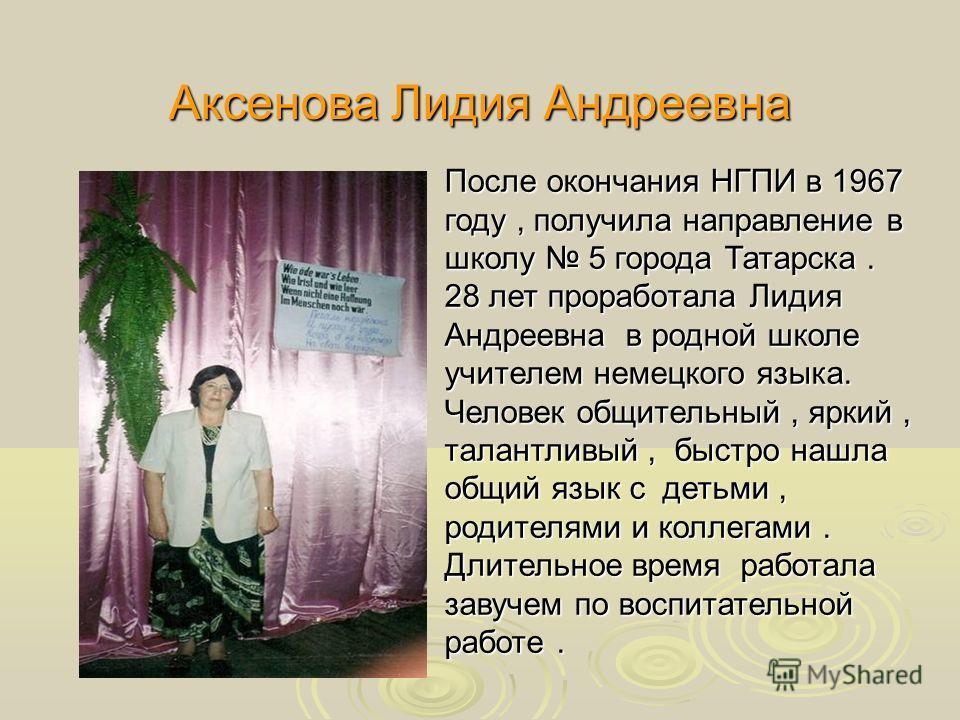 Аксенова Лидия Андреевна После окончания НГПИ в 1967 году, получила направление в школу 5 города Татарска. 28 лет проработала Лидия Андреевна в родной школе учителем немецкого языка. Человек общительный, яркий, талантливый, быстро нашла общий язык с