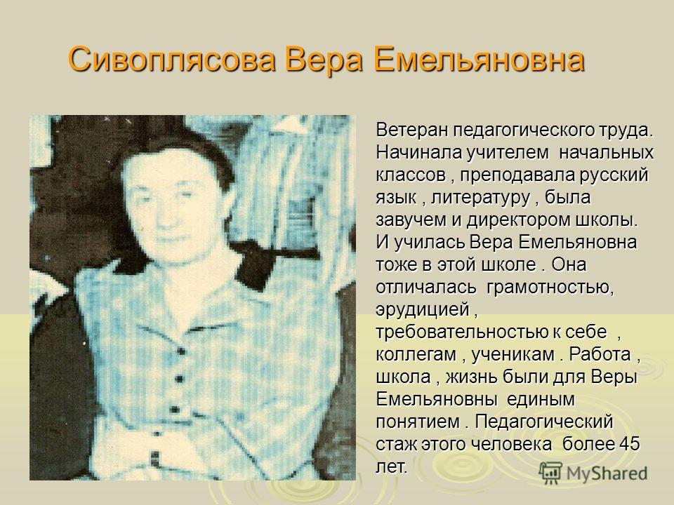 Сивоплясова Вера Емельяновна Ветеран педагогического труда. Начинала учителем начальных классов, преподавала русский язык, литературу, была завучем и директором школы. И училась Вера Емельяновна тоже в этой школе. Она отличалась грамотностью, эрудици