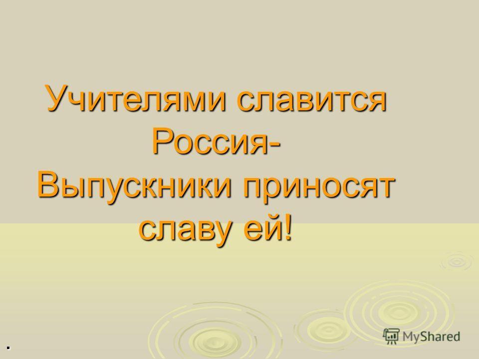 Учителями славится Россия- Выпускники приносят славу ей!.