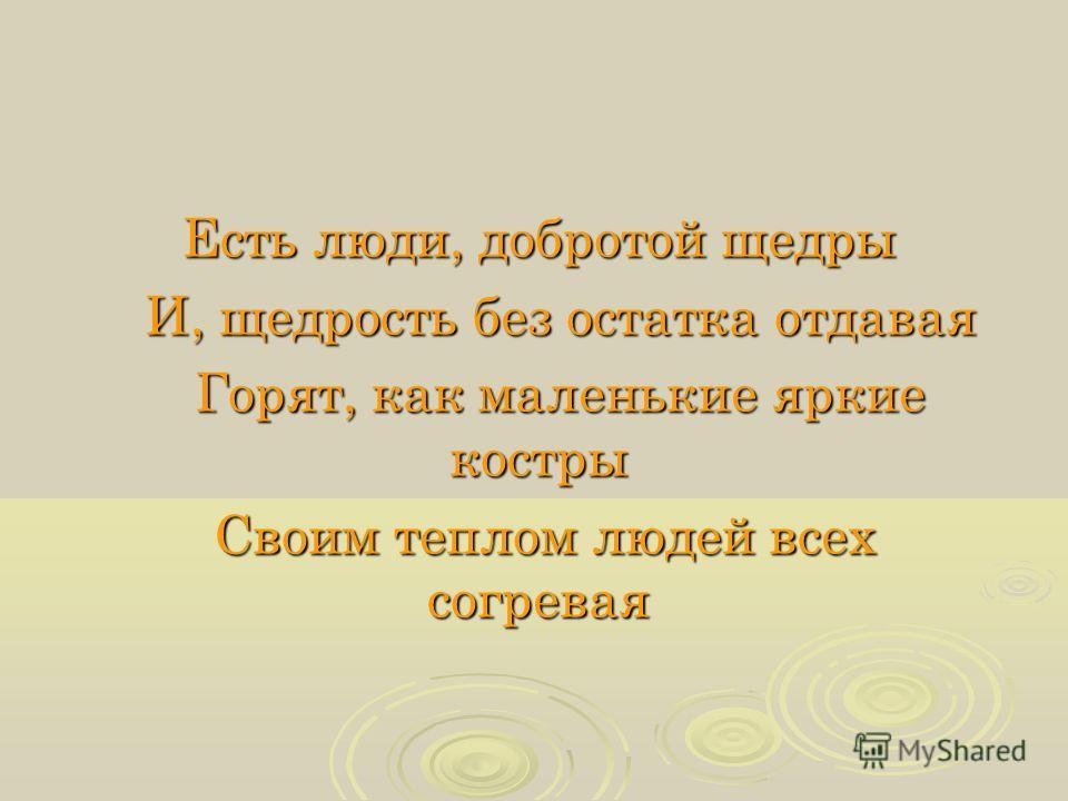 Есть люди, добротой щедры И, щедрость без остатка отдавая И, щедрость без остатка отдавая Горят, как маленькие яркие костры Горят, как маленькие яркие костры Своим теплом людей всех согревая Своим теплом людей всех согревая