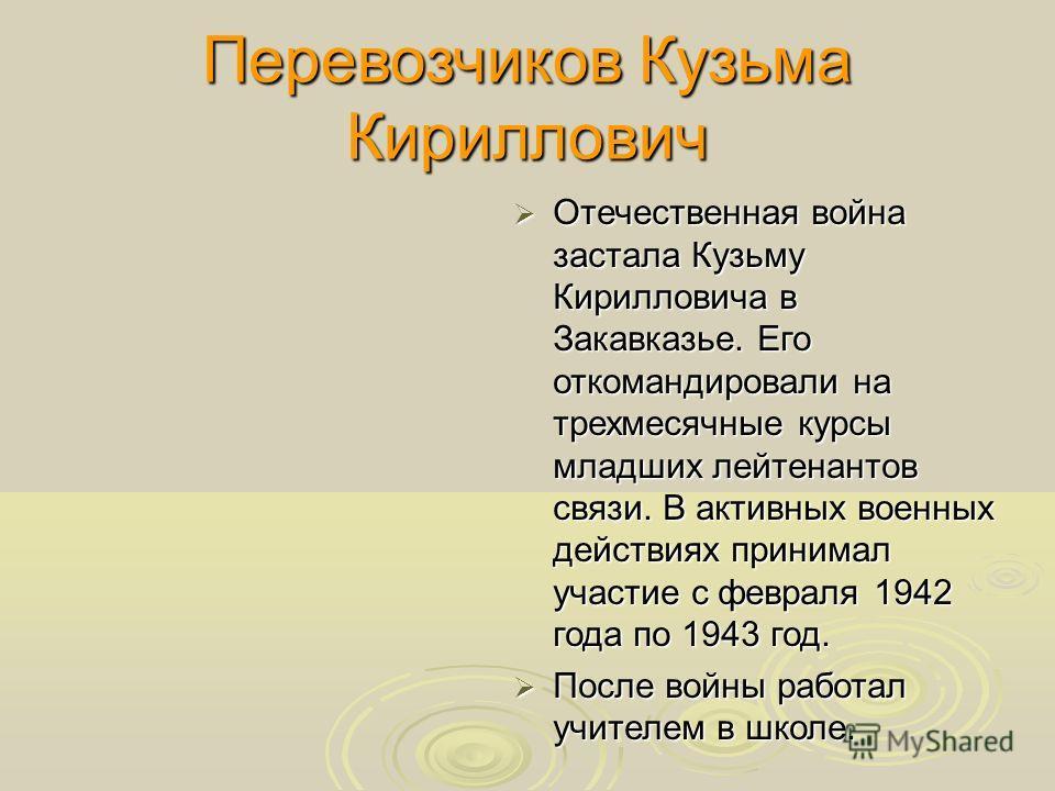 Перевозчиков Кузьма Кириллович Отечественная война застала Кузьму Кирилловича в Закавказье. Его откомандировали на трехмесячные курсы младших лейтенантов связи. В активных военных действиях принимал участие с февраля 1942 года по 1943 год. Отечествен