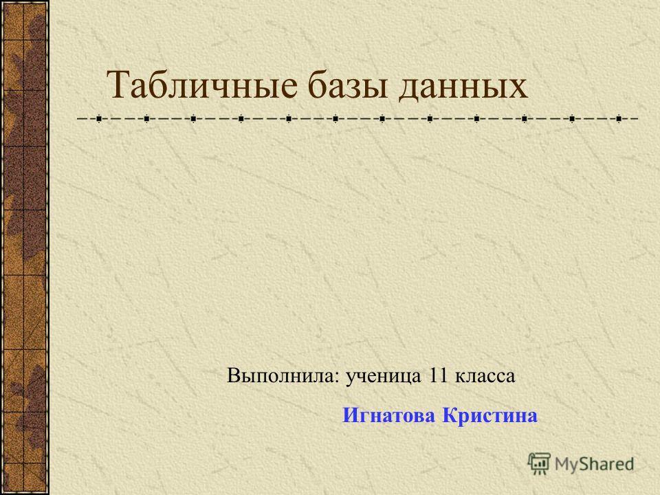 Табличные базы данных Выполнила: ученица 11 класса Игнатова Кристина