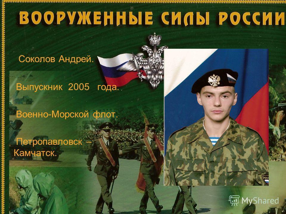 Соколов Андрей. Выпускник 2005 года. Военно-Морской флот. Петропавловск – Камчатск.