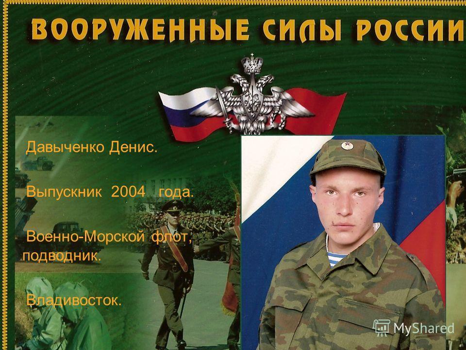 Давыченко Денис. Выпускник 2004 года. Военно-Морской флот, подводник. Владивосток.