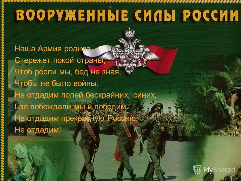 Наша Армия родная Стережет покой страны, Чтоб росли мы, бед не зная, Чтобы не было войны. Не отдадим полей бескрайних, синих, Где побеждали мы и победим. Не отдадим прекрасную Россию, Не отдадим!