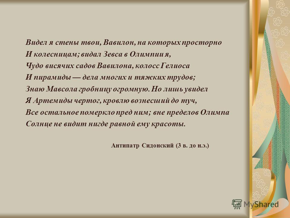 Видел я стены твои, Вавилон, на которых просторно И колесницам; видал Зевса в Олимпии я, Чудо висячих садов Вавилона, колосс Гелиоса И пирамиды дела многих и тяжких трудов; Знаю Мавсола гробницу огромную. Но лишь увидел Я Артемиды чертог, кровлю возн
