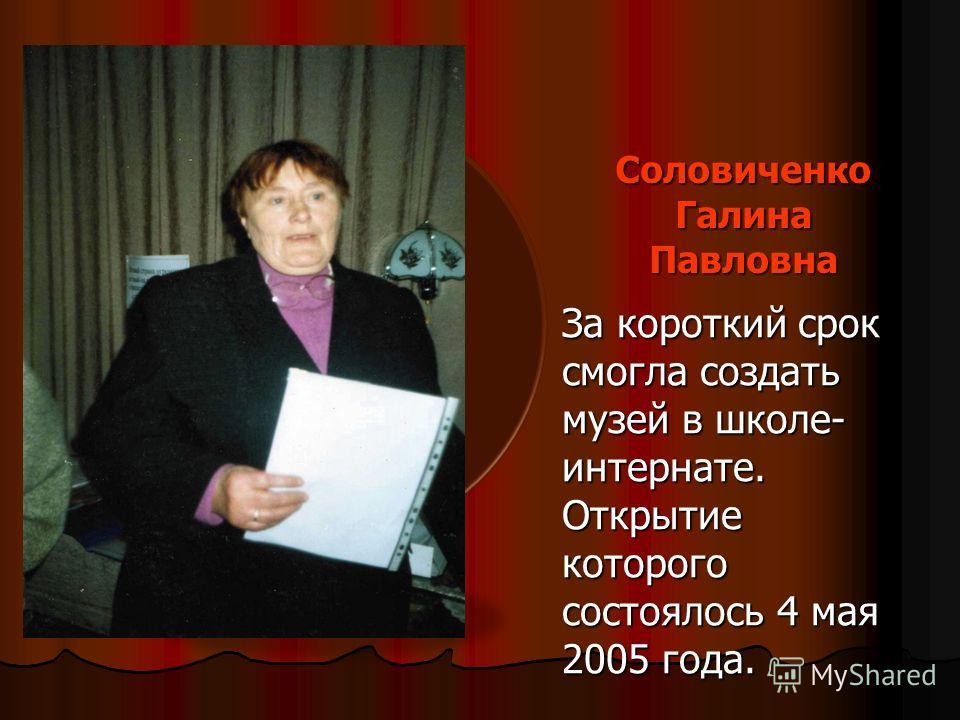 Соловиченко Галина Павловна За короткий срок смогла создать музей в школе- интернате. Открытие которого состоялось 4 мая 2005 года.