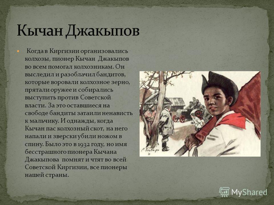 Когда в Киргизии организовались колхозы, пионер Кычан Джакыпов во всем помогал колхозникам. Он выследил и разоблачил бандитов, которые воровали колхозное зерно, прятали оружее и собирались выступить против Советской власти. За это оставшиеся на свобо