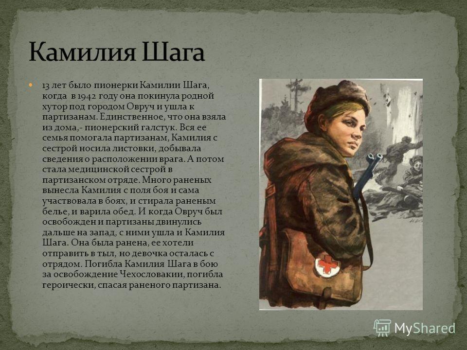 13 лет было пионерки Камилии Шага, когда в 1942 году она покинула родной хутор под городом Овруч и ушла к партизанам. Единственное, что она взяла из дома,- пионерский галстук. Вся ее семья помогала партизанам, Камилия с сестрой носила листовки, добыв
