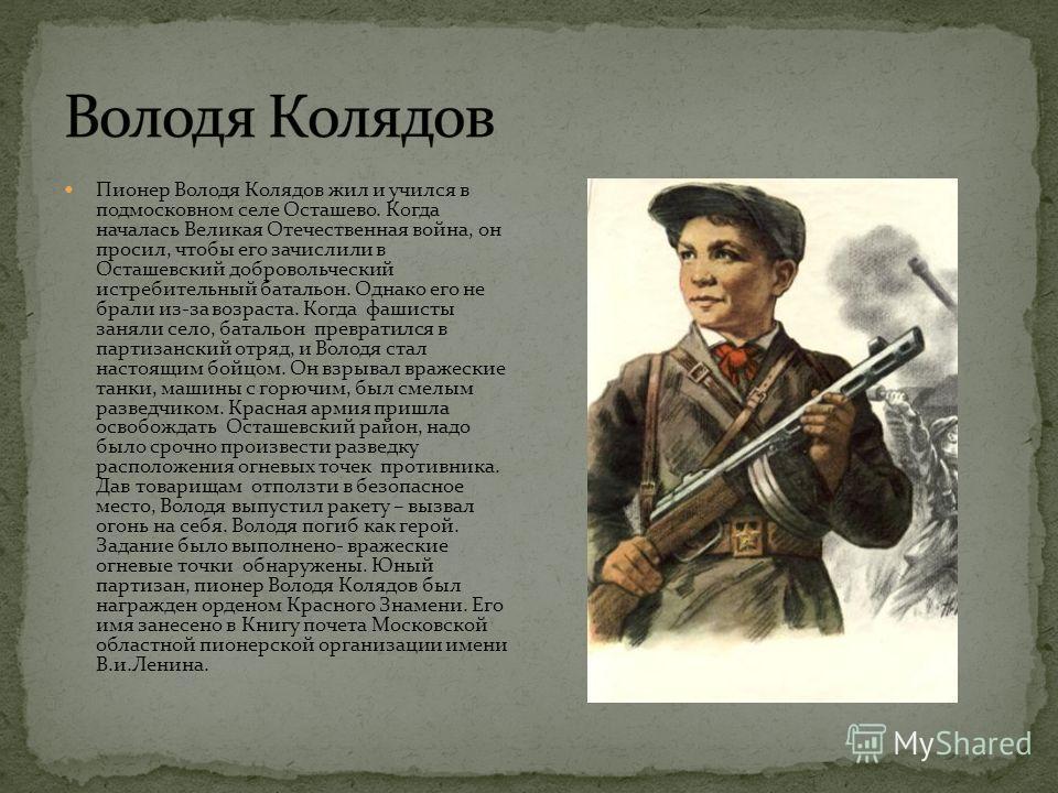 Пионер Володя Колядов жил и учился в подмосковном селе Осташево. Когда началась Великая Отечественная война, он просил, чтобы его зачислили в Осташевский добровольческий истребительный батальон. Однако его не брали из-за возраста. Когда фашисты занял