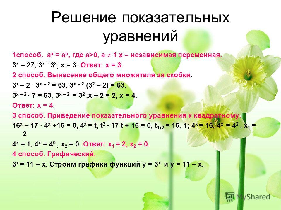 Решение показательных уравнений 1способ. а х = а b, где а>0, а 1 х – независимая переменная. 3 х = 27, 3 х = 3 3, х = 3. Ответ: х = 3. 2 способ. Вынесение общего множителя за скобки. 3 х – 2 · 3 х – 2 = 63, 3 х – 2 (3 2 – 2) = 63, 3 х – 2 · 7 = 63, 3