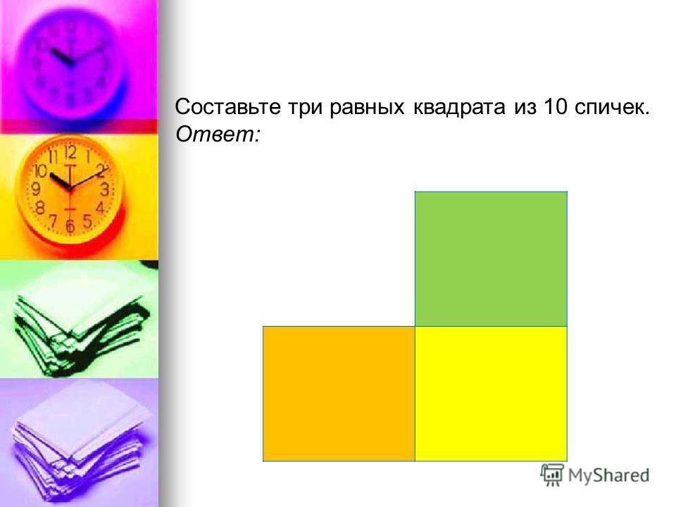 Составьте три равных квадрата из 10 спичек. Ответ: