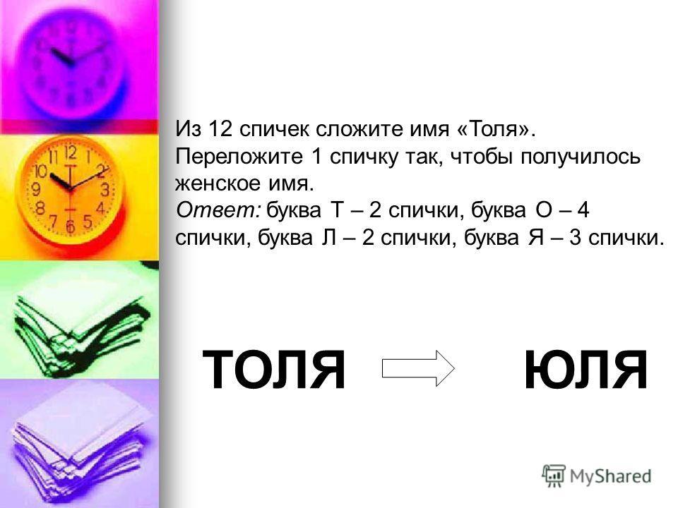 Из 12 спичек сложите имя «Толя». Переложите 1 спичку так, чтобы получилось женское имя. Ответ: буква Т – 2 спички, буква O – 4 спички, буква Л – 2 спички, буква Я – 3 спички. ТОЛЯ ЮЛЯ