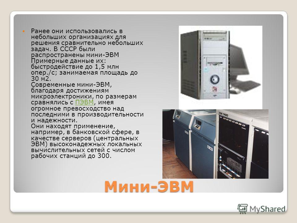 Мини-ЭВМ Ранее они использовались в небольших организациях для решения сравнительно небольших задач. В СССР были распространены мини-ЭВМ Примерные данные их: быстродействие до 1,5 млн опер./с; занимаемая площадь до 30 м2. Современные мини-ЭВМ, благод