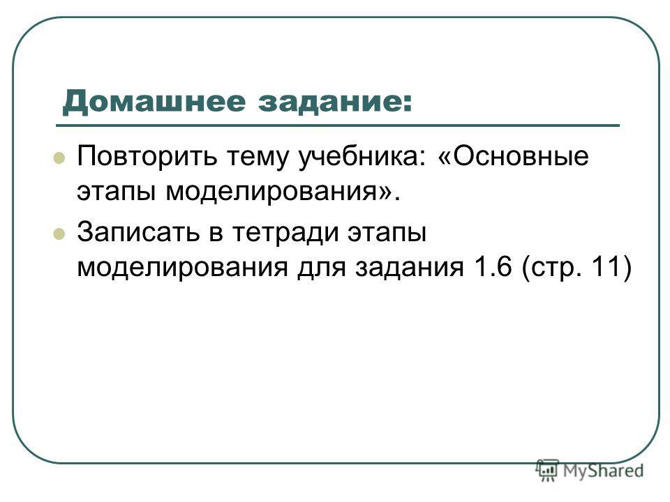 Домашнее задание: Повторить тему учебника: «Основные этапы моделирования». Записать в тетради этапы моделирования для задания 1.6 (стр. 11)