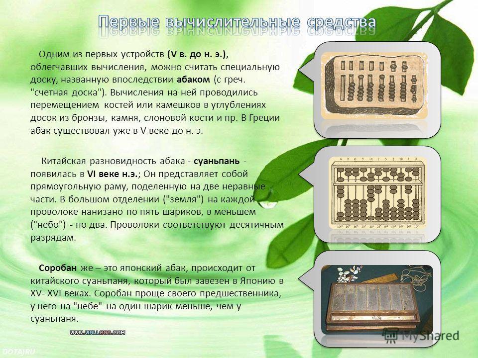 Одним из первых устройств (V в. до н. э.), облегчавших вычисления, можно считать специальную доску, названную впоследствии абаком (с греч.