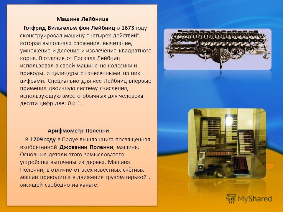 Машина Лейбница Готфрид Вильгельм фон Лейбниц в 1673 году сконструировал машину четырех действий, которая выполняла сложение, вычитание, умножение и деление и извлечение квадратного корня. В отличие от Паскаля Лейбниц использовал в своей машине не ко