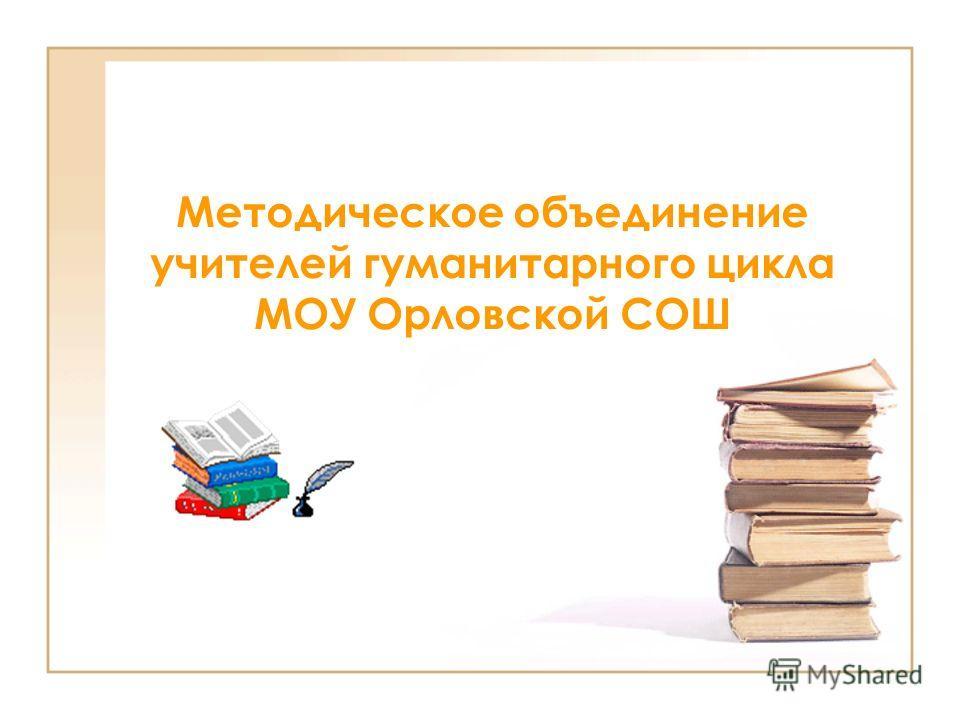 Методическое объединение учителей гуманитарного цикла МОУ Орловской СОШ