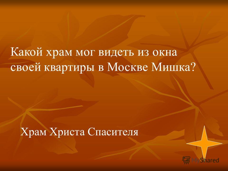 Храм Христа Спасителя Какой храм мог видеть из окна своей квартиры в Москве Мишка?
