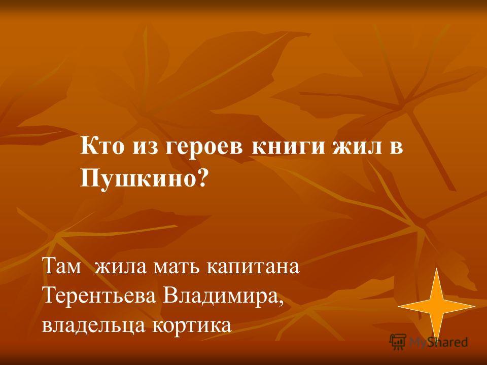 Там жила мать капитана Терентьева Владимира, владельца кортика Кто из героев книги жил в Пушкино?