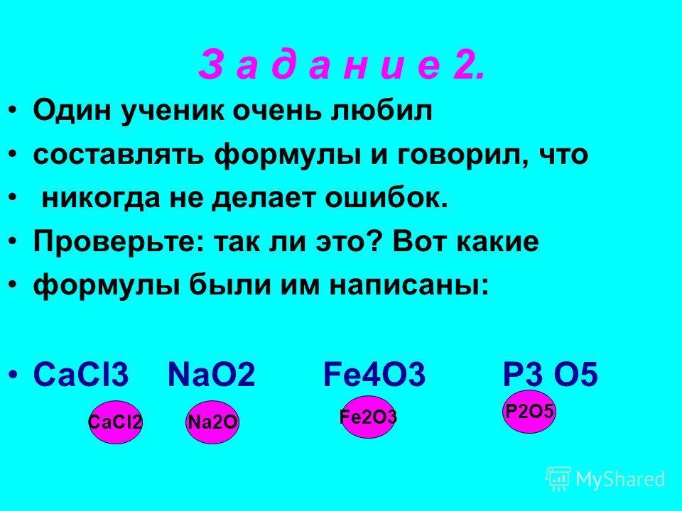 Один ученик очень любил составлять формулы и говорил, что никогда не делает ошибок. Проверьте: так ли это? Вот какие формулы были им написаны: CaCl3 NaO2 Fe4O3 P3 O5 З а д а н и е 2. CaCl2Na2O Fe2O3 P2O5