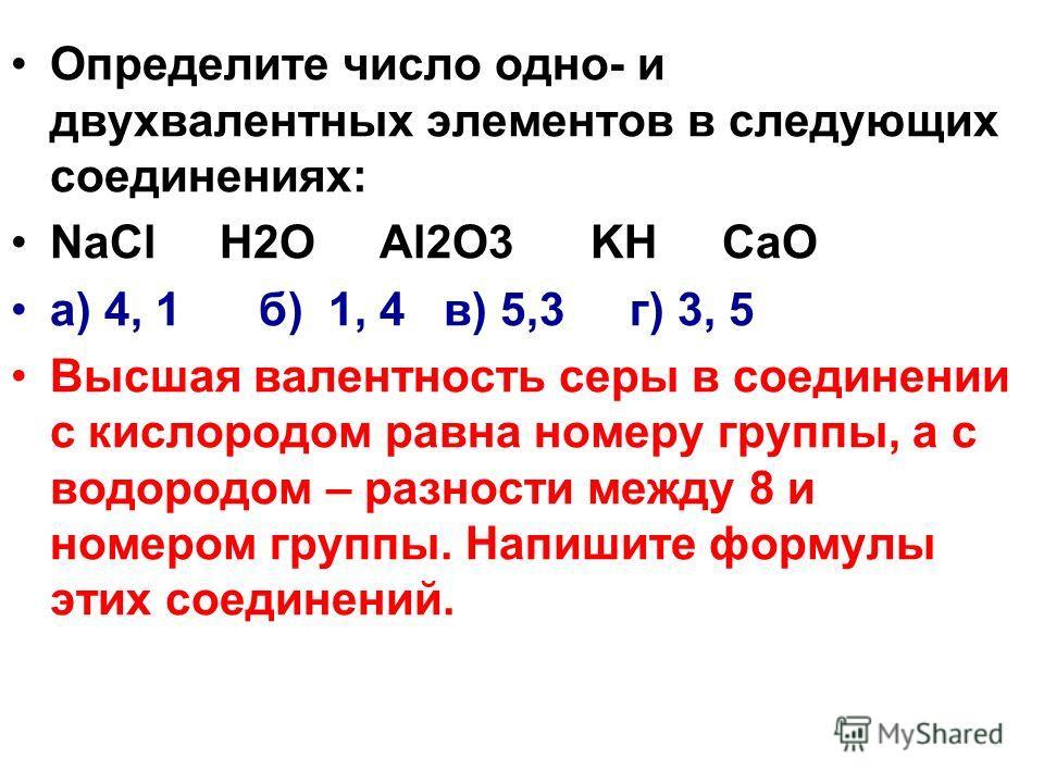 Определите число одно- и двухвалентных элементов в следующих соединениях: NaCl H2O Al2O3 KH CaO а) 4, 1 б) 1, 4 в) 5,3 г) 3, 5 Высшая валентность серы в соединении с кислородом равна номеру группы, а с водородом – разности между 8 и номером группы. Н