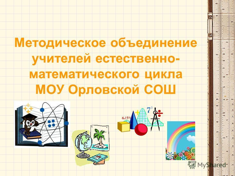 Методическое объединение учителей естественно- математического цикла МОУ Орловской СОШ