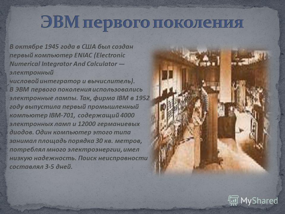 В октябре 1945 года в США был создан первый компьютер ENIAC (Electronic Numerical Integrator And Calculator электронный числовой интегратор и вычислитель). В ЭВМ первого поколения использовались электронные лампы. Так, фирма IBM в 1952 году выпустила