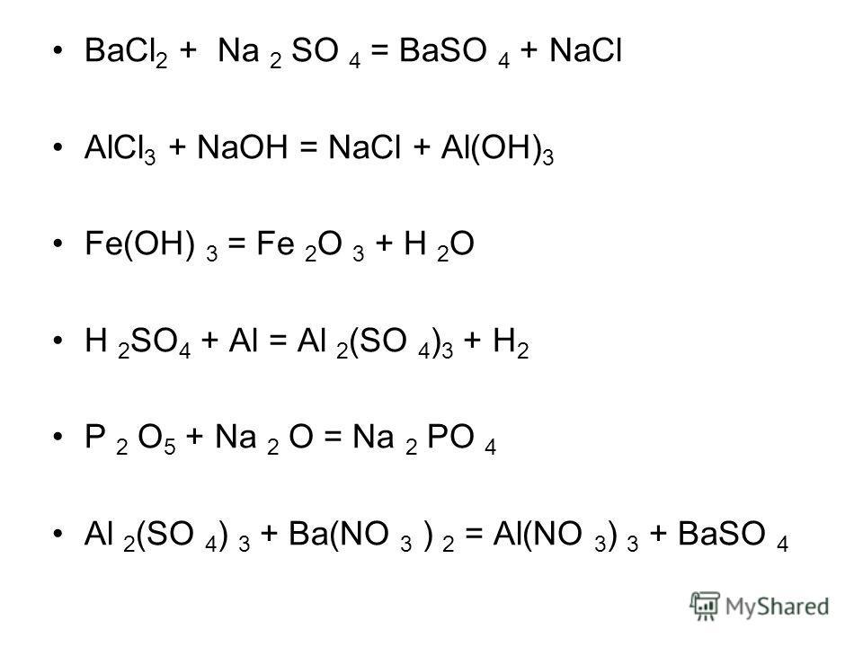 BaCl 2 + Na 2 SO 4 = BaSO 4 + NaCl AlCl 3 + NaOH = NaCl + Al(OH) 3 Fe(OH) 3 = Fe 2 O 3 + H 2 O H 2 SO 4 + Al = Al 2 (SO 4 ) 3 + H 2 P 2 O 5 + Na 2 O = Na 2 PO 4 Al 2 (SO 4 ) 3 + Ba(NO 3 ) 2 = Al(NO 3 ) 3 + BaSO 4