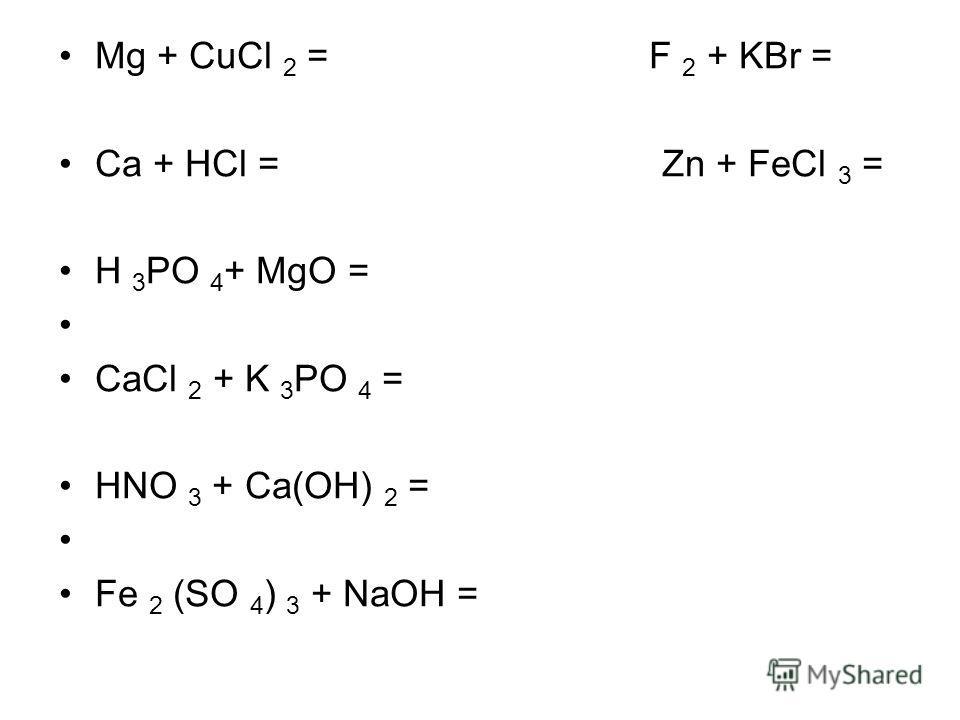 Mg + CuCl 2 = F 2 + KBr = Ca + HCl = Zn + FeCl 3 = H 3 PO 4 + MgO = CaCl 2 + K 3 PO 4 = HNO 3 + Ca(OH) 2 = Fe 2 (SO 4 ) 3 + NaOH =