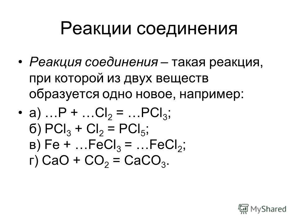 Реакции соединения Реакция соединения – такая реакция, при которой из двух веществ образуется одно новое, например: а) …Р + …Сl 2 = …РСl 3 ; б) РСl 3 + Сl 2 = РСl 5 ; в) Fе + …FеСl 3 = …FеСl 2 ; г) СаO + СО 2 = СаСО 3.