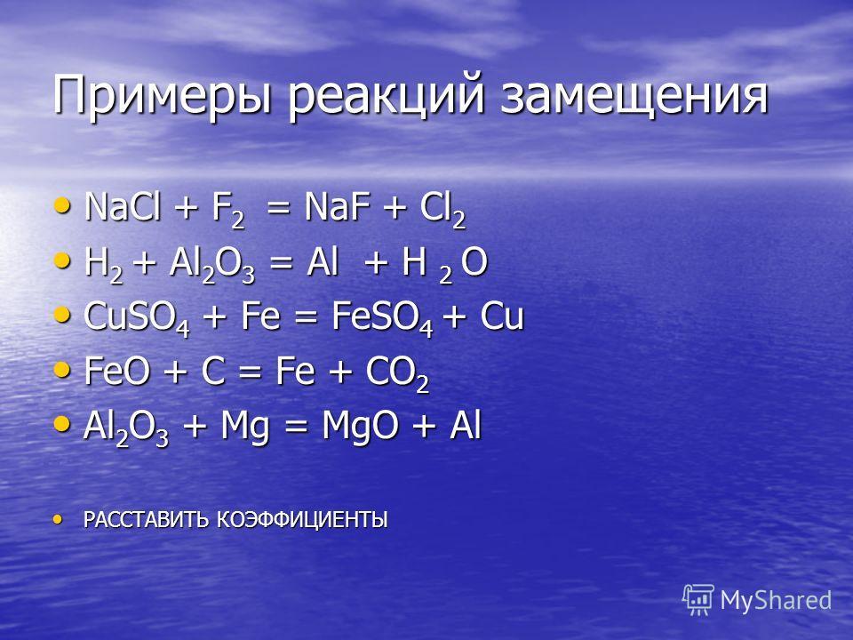 Примеры реакций замещения NaCl + F 2 = NaF + Cl 2 NaCl + F 2 = NaF + Cl 2 H 2 + Al 2 O 3 = Al + H 2 O H 2 + Al 2 O 3 = Al + H 2 O CuSO 4 + Fe = FeSO 4 + Cu CuSO 4 + Fe = FeSO 4 + Cu FeO + C = Fe + CO 2 FeO + C = Fe + CO 2 Al 2 O 3 + Mg = MgO + Al Al