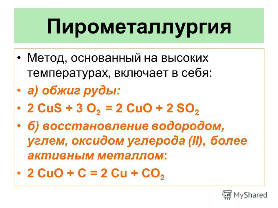 Пирометаллургия Метод, основанный на высоких температурах, включает в себя: а) обжиг руды: 2 CuS + 3 O 2 = 2 CuO + 2 SO 2 б) восстановление водородом, углем, оксидом углерода (II), более активным металлом: 2 CuO + С = 2 Сu + CO 2