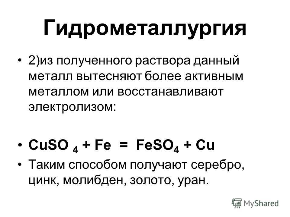 Гидрометаллургия 2)из полученного раствора данный металл вытесняют более активным металлом или восстанавливают электролизом: CuSO 4 + Fe = FeSO 4 + Cu Таким способом получают серебро, цинк, молибден, золото, уран.