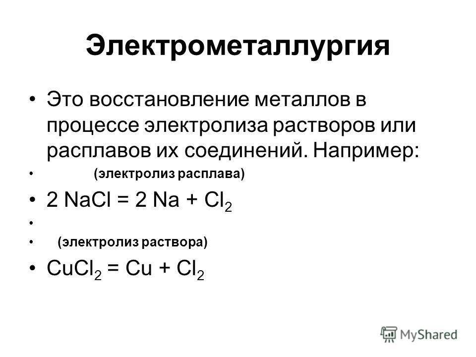 Электрометаллургия Это восстановление металлов в процессе электролиза растворов или расплавов их соединений. Например: (электролиз расплава) 2 NaCl = 2 Na + Cl 2 (электролиз раствора) CuCl 2 = Cu + Cl 2