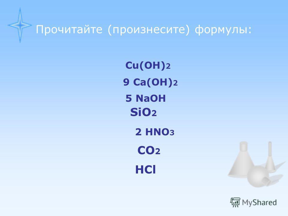 Прочитайте (произнесите) формулы: SiO 2 CO 2 HCl 2 HNO 3 5 NaOH 9 Ca(OH) 2 Cu(OH) 2