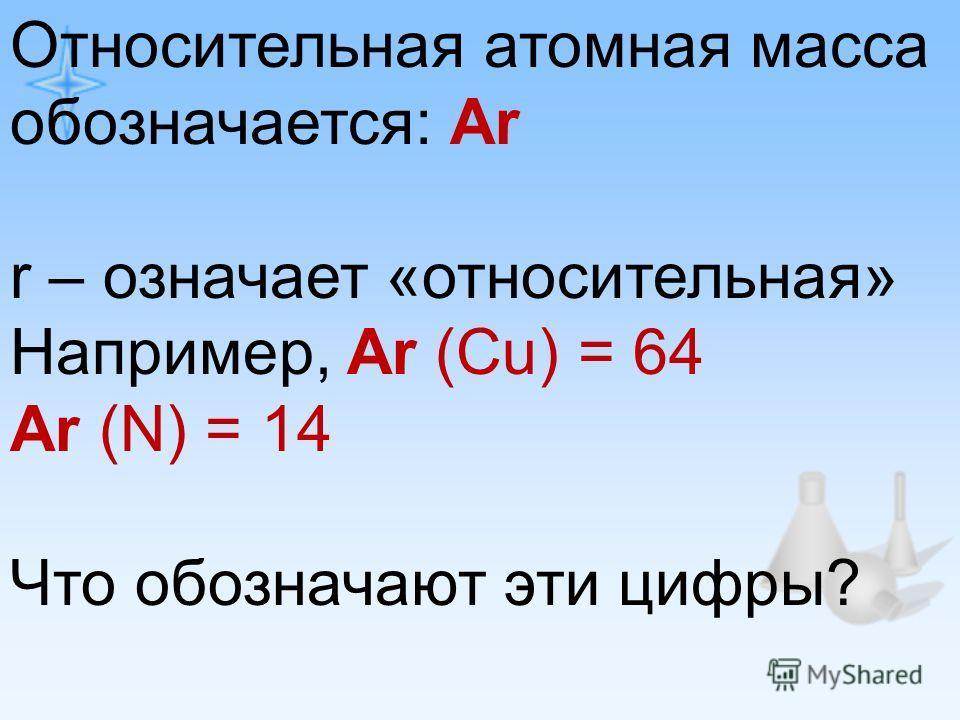 Относительная атомная масса обозначается: Ar r – означает «относительная» Например, Ar (Cu) = 64 Ar (N) = 14 Что обозначают эти цифры?