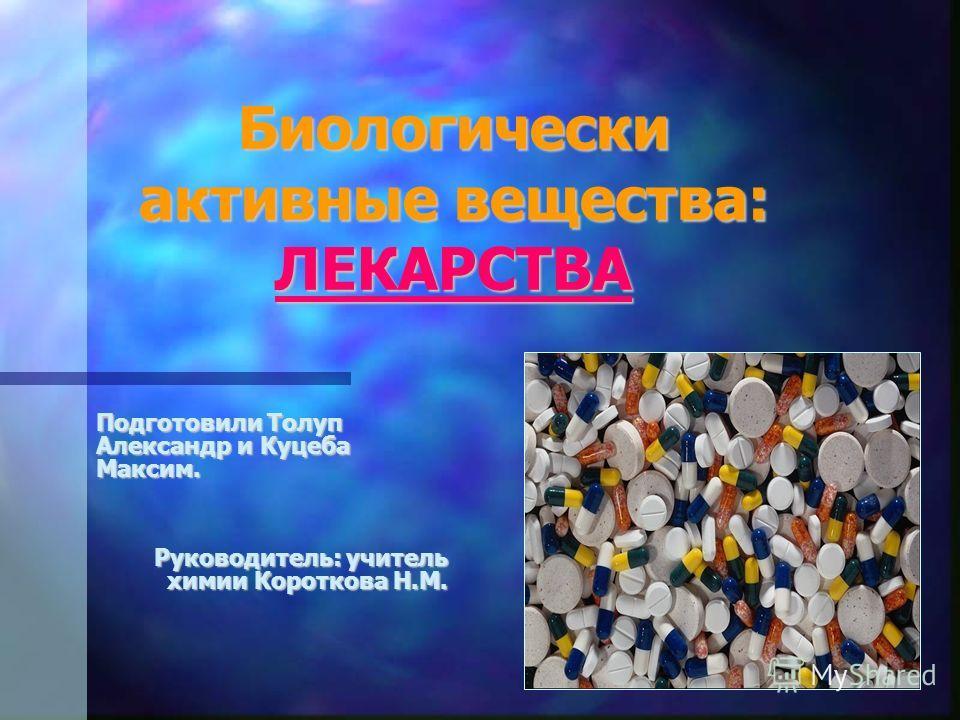 Биологически активные вещества: ЛЕКАРСТВА Подготовили Толуп Александр и Куцеба Максим. Руководитель: учитель химии Короткова Н.М.