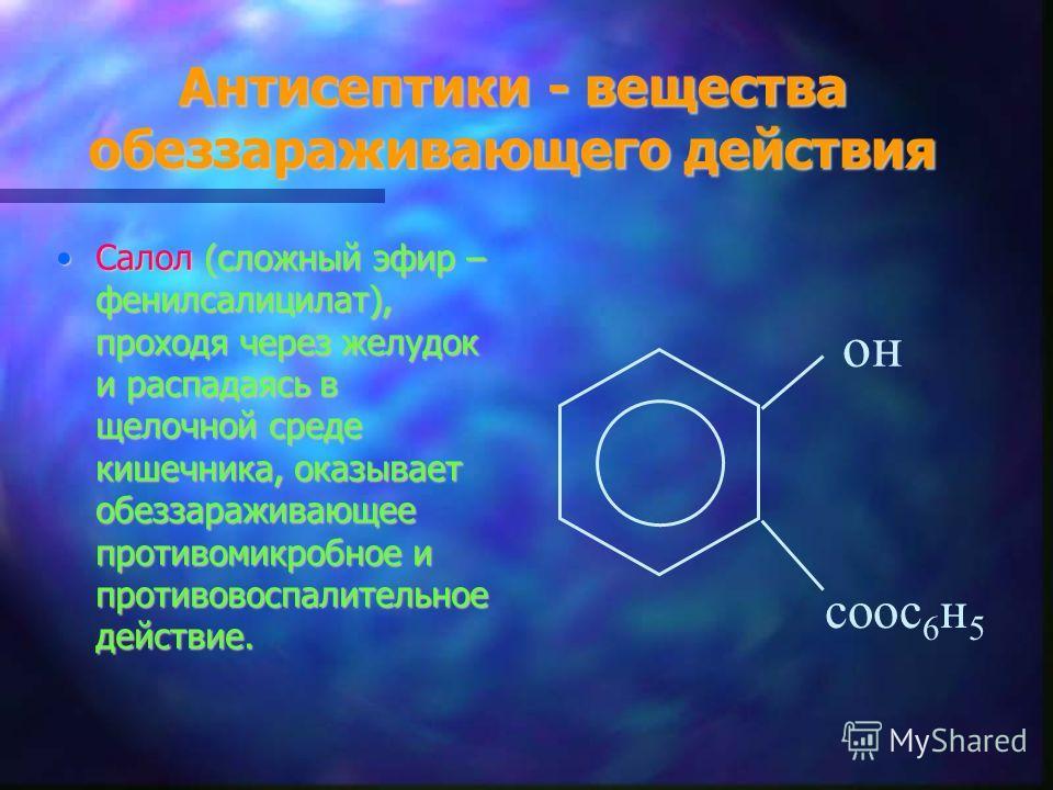 Антисептики - вещества обеззараживающего действия Салол (сложный эфир – фенилсалицилат), проходя через желудок и распадаясь в щелочной среде кишечника, оказывает обеззараживающее противомикробное и противовоспалительное действие.Салол (сложный эфир –