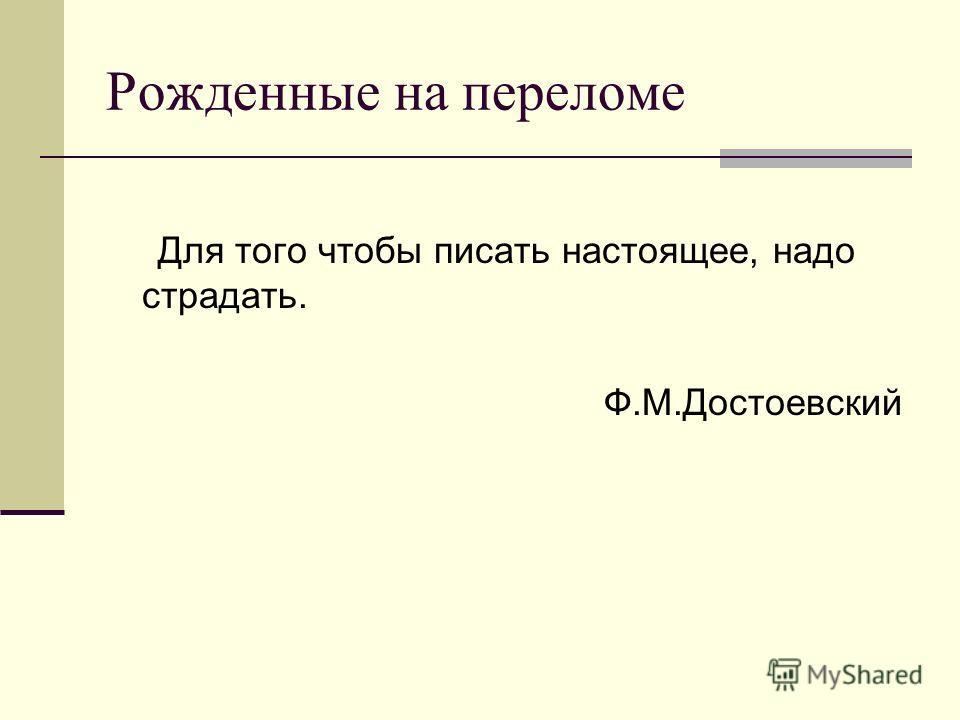 Рожденные на переломе Для того чтобы писать настоящее, надо страдать. Ф.М.Достоевский