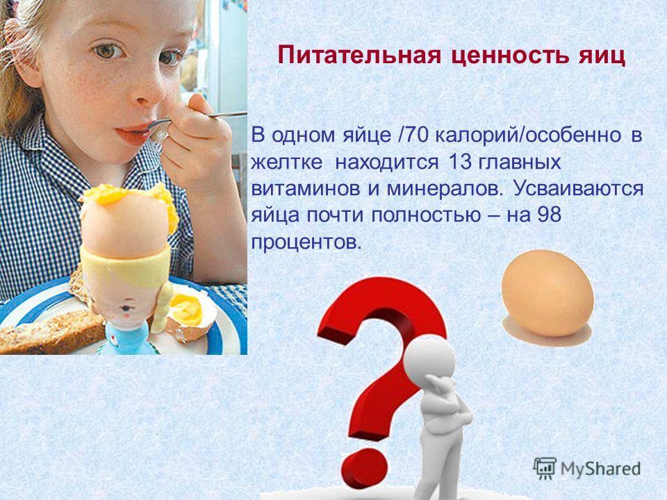 В одном яйце /70 калорий/особенно в желтке находится 13 главных витаминов и минералов. Усваиваются яйца почти полностью – на 98 процентов. Питательная ценность яиц