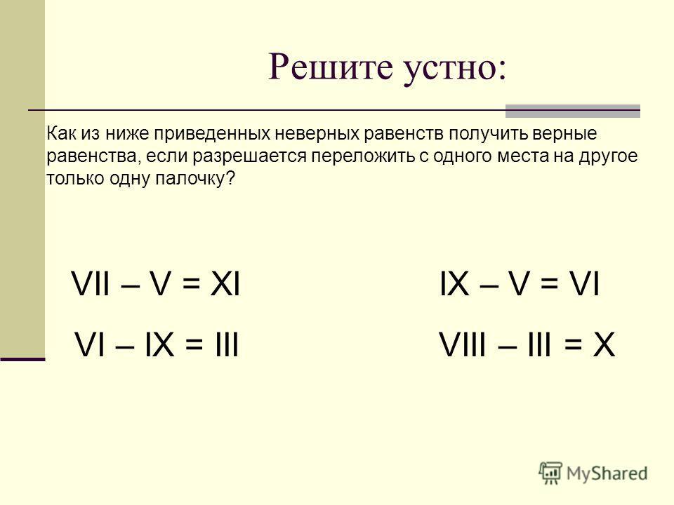 Решите устно: Как из ниже приведенных неверных равенств получить верные равенства, если разрешается переложить с одного места на другое только одну палочку? VII – V = XI IX – V = VI VI – IX = III VIII – III = X