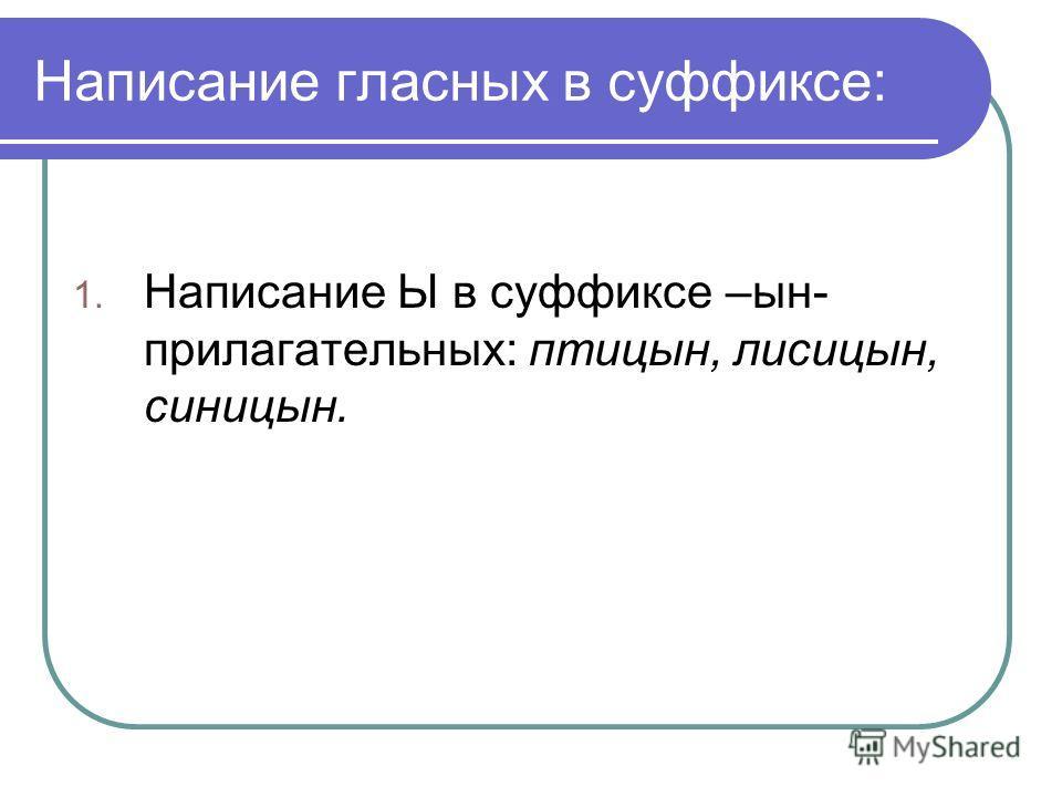 Написание гласных в суффиксе: 1. Написание Ы в суффиксе –ын- прилагательных: птицын, лисицын, синицын.